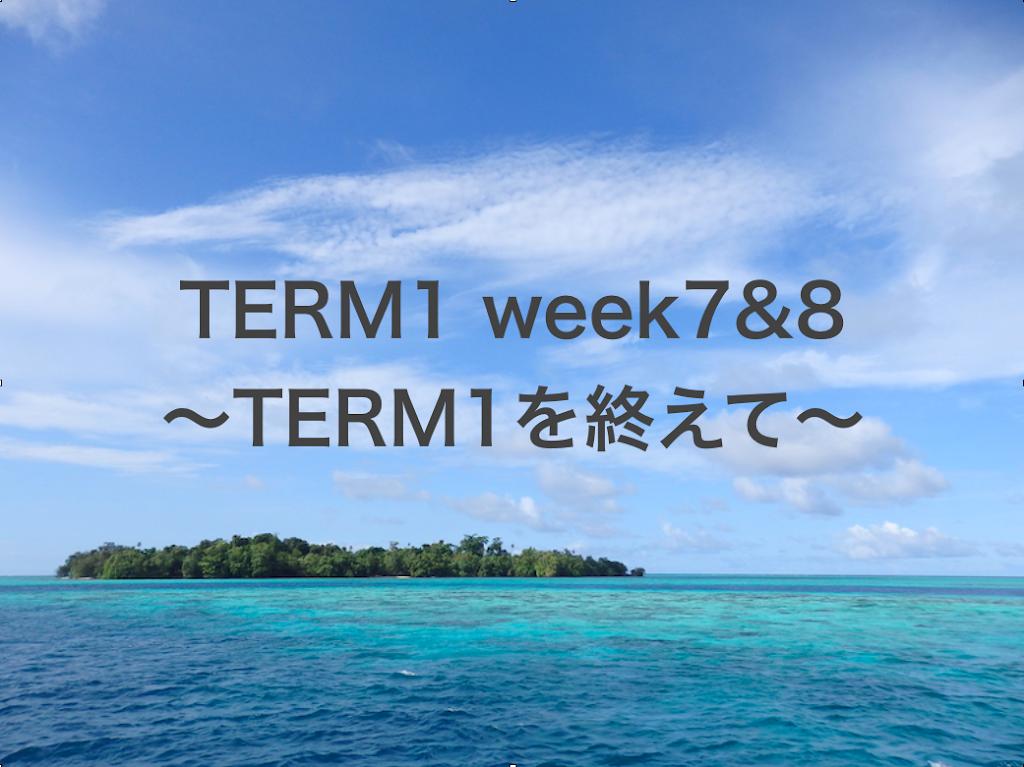 TERM1 week7&8 ~TERM1を終えて~
